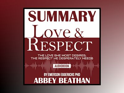 Summary of Love & Respect: The Love She Most Desires; The Respect He Desperately Needs by Emerson Eggerichs Phd