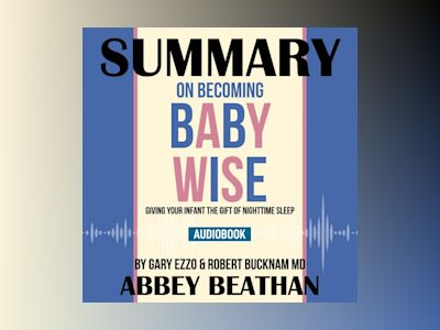 Summary of On Becoming Baby Wise: Giving Your Infant the Gift of Nighttime Sleep by Gary Ezzo & Robert Bucknam MD