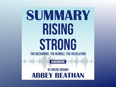 Summary of Rising Strong: The Reckoning. The Rumble. The Revolution by Brene Brown