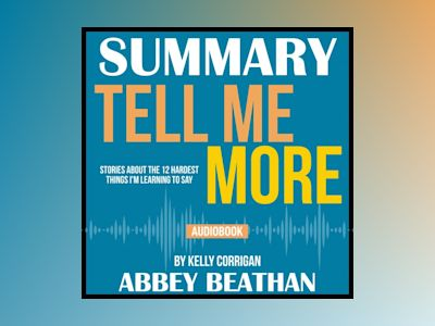 Summary of Tell Me More: Stories About the 12 Hardest Things I'm Learning to Say by Kelly Corrigan