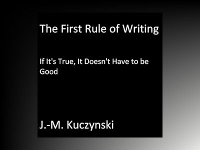 The First Rule of Writing: If it's True, it Doesn't Have to be Good