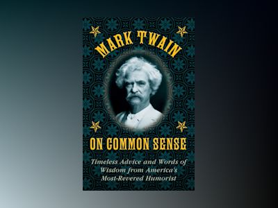 Mark Twain on Common Sense: Timeless Advice and Words of Wisdom from America?s Most-Revered Humorist