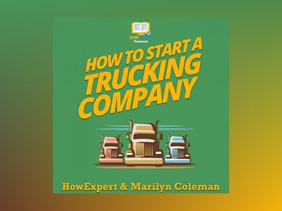 How To Start a Trucking Company: Your Step By Step Guide To Starting a Trucking Company