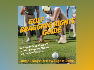 Golf Bragging Rights Guide: A Step By Step Guide To Claim Bragging Rights on the Golf Course