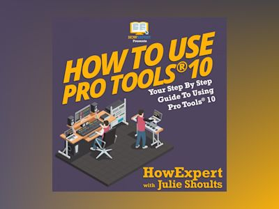How to Use Pro Tools 10: Your Step by Step Guide to Using Pro Tools 10