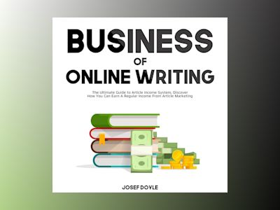 Business of Online Writing: The Ultimate Guide to Article Income System, Discover How You Can Earn A Regular Income From Article Marketing