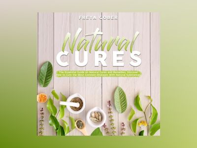 Natural Cures: The Essential Guide on Natural Cures and Remedies, Discover How to Cure the Most Common Diseases With Natural Substances