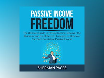 Passive Income Freedom: The Ultimate Guide to Passive Income, Discover the Blueprint and the Different Strategies on How You Can Earn Consistent Passive Income