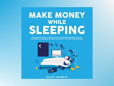 Make Money While Sleeping : The Ultimate Guide to Achieve Success Even While Sleeping, Discover the Effective Strategies and Ways on How You Can Earn Passive Income