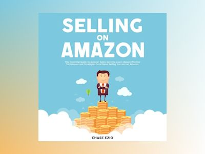 Selling On Amazon: The Essential Guide to Amazon Sales Secrets, Learn About Effective Techniques and Strategies to Achieve Selling Success on Amazon