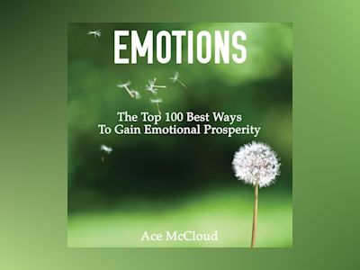 Emotions: The Top 100 Best Ways To Gain Emotional Prosperity