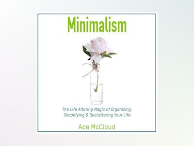 Minimalism: The Life Altering Magic of Organizing, Simplifying & Decluttering Your Life
