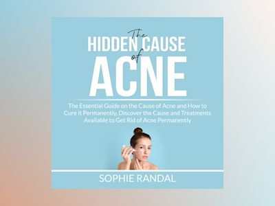 The Hidden Cause of Acne: the Essential Guide on the Cause of Acne and How to Cure it Permanently, Discover the Cause and Treatments Available to Get Rid of Acne Permanently