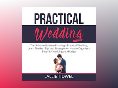 Practical Wedding: The Ultimate Guide to Planning a Practical Wedding, Learn The Best Tips and Strategies on How to Organize a Beautiful Wedding on a Budget