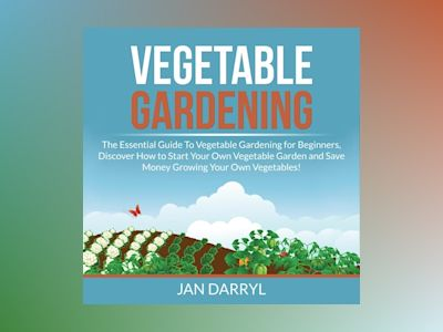 Vegetable Gardening: The Essential Guide To Vegetable Gardening for Beginners, Discover How to Start Your Own Vegetable Garden and Save Money Growing Your Own Vegetables!
