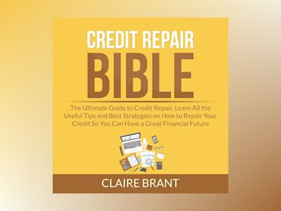 Credit Repair Bible: The Ultimate Guide to Credit Repair, Learn All the Useful Tips and Best Strategies on How to Repair Your Credit So You Can Have a Great Financial Future
