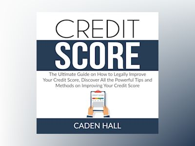 Credit Score: The Ultimate Guide on How to Legally Improve Your Credit Score, Discover All the Powerful Tips and Methods on Improving Your Credit Score