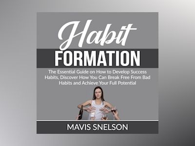 Habit Formation: The Ultimate Guide on How to Develop Good Habits for Success, Learn How to Quit Bad Habits and Develop Good Ones In All Areas of Your Life