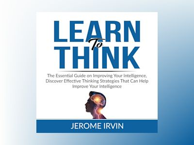 Learn to Think: The Essential Guide on Improving Your Intelligence, Discover Effective Thinking Strategies That Can Help Improve Your Intelligence