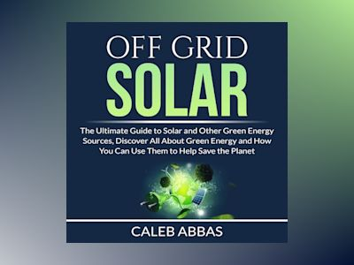 Off Grid Solar: The Ultimate Guide to Solar and Other Green Energy Sources, Discover All About Green Energy and How You Can Use Them to Help Save the Planet