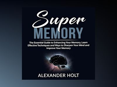 Super Memory: The Essential Guide to Enhancing Your Memory, Learn Effective Techniques and Ways to Sharpen Your Mind and Improve Your Memory
