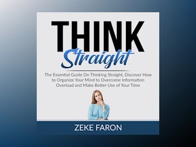 Think Straight: The Essential Guide On Thinking Straight, Discover How to Organize Your Mind to Overcome Information Overload and Make Better Use of Your Time