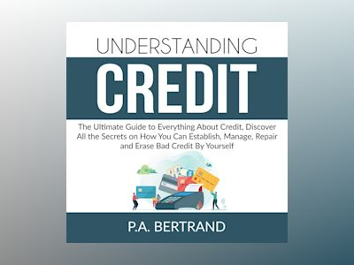 Understanding Credit: The Ultimate Guide to Everything About Credit, Discover All the Secrets on How You Can Establish, Manage, Repair and Erase Bad Credit By Yourself