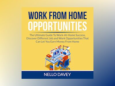 Work From Home Opportunities: The Ultimate Guide To Work-At-Home Success, Discover Different Job and Work Opportunities That Can Let You Earn Money From Home