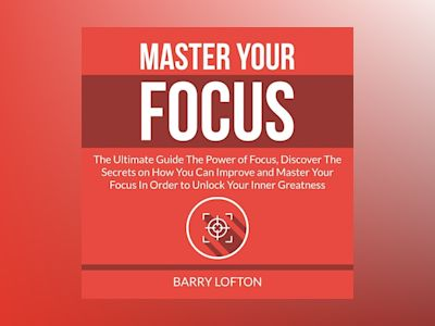 Master Your Focus: The Ultimate Guide The Power of Focus, Discover The Secrets on How You Can Improve and Master Your Focus In Order to Unlock Your Inner Greatness