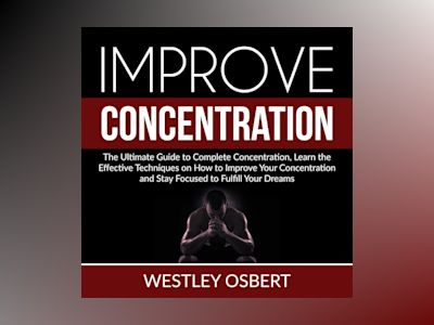 Improve Concentration: The Ultimate Guide to Complete Concentration, Learn the Effective Techniques on How to Improve Your Concentration and Stay Focused to Fulfill Your Dreams