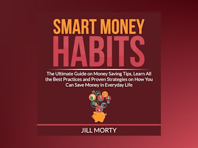 Smart Money Habits: The Ultimate Guide on Money Saving Tips, Learn All the Best Practices and Proven Strategies on How You Can Save Money in Everyday Life