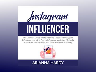 Instagram Influencer: The Ultimate Guide on How to Be a Successful Instagram Influencer, Learn the Proven Influencer Marketing Methods to Increase Your Visibility and Grow a Massive Following