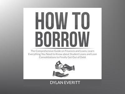 How to Borrow: The Comprehensive Guide on Finances and Loans, Learn Everything You Need to Know about Student Loans and Loan Consolidations to Finally Get Out of Debt