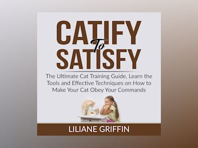 Catify to Satisfy: The Ultimate Cat Training Guide, Learn the Tools and Effective Techniques on How to Make Your Cat Obey Your Commands