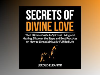 Audio book Secrets of Divine Love: The Ultimate Guide to Spiritual Living and Healing, Discover the Steps and Best Practices on How to Live a Spiritually-Fulfilled Life of Jerold Eleanor