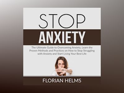 Audio book Stop Anxiety: The Ultimate Guide to Overcoming Anxiety, Learn the Proven Methods and Practices on How to Stop Struggling with Anxiety and Start Living Your Best Life
