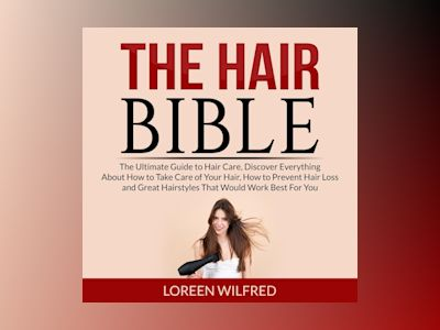 Audio book The Hair Bible: The Ultimate Guide to Hair Care, Discover Everything About How to Take Care of Your Hair, How to Prevent Hair Loss and Great Hairstyles That Would Work Best For You