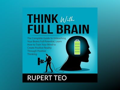 Audio book Think with Full Brain: The Complete Guide to Unleashing Your Brain's Full Potential, Learn How to Train Your Mind to Create Positive Reality Through Positive Thinking of Rupert Teo