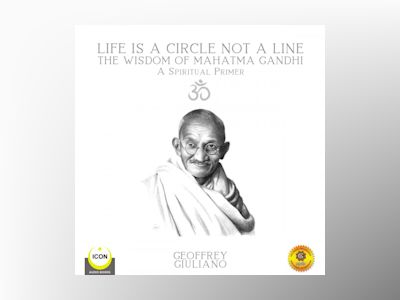 Life Is A Circle Not A Line: The Wisdom of Mahatma Gandhi - A Spiritual Primer