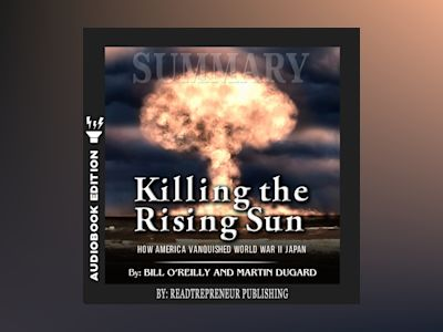 Audio book Summary of Killing the Rising Sun: How America Vanquished World War II Japan by Bill O'Reilly and Martin Dugard - Readtrepreneur Publishing