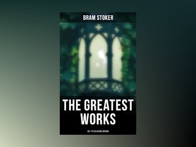 The Greatest Works of Bram Stoker - 45+ Titles in One Edition