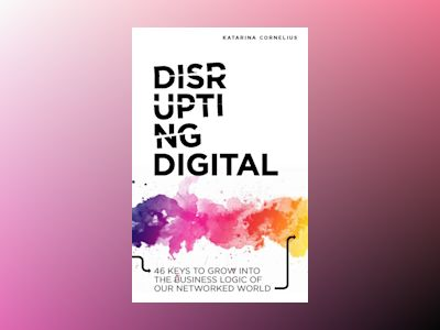 E-bok Disrupting digital : 46 keys to grow into the business logic of our networked world