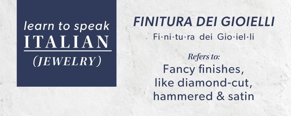 Finitura Dei Gioielli: Refers To Fancy Finishes, Like Diamond-Cut, Hammered & Satin