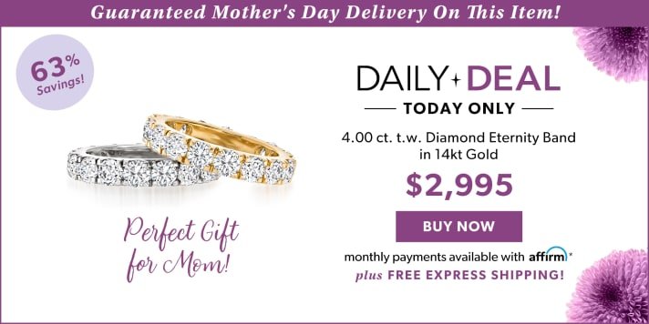 Guarannted Mother's Day Delivery On This Item! 63% Savings! Daily Deal Today Only 4.00 ct. t.w. Diamond Eternity Band in 14kt Gold. $2,995. Buy Now. Monthly Payments Available With Affirm. Plus Free Express Shipping! Perfect Gift For Mom!