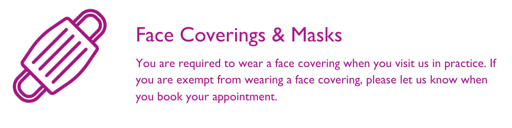 You are required to wear a mask when you visit us in practice. If you are exempt, please let us know when you book an appointment
