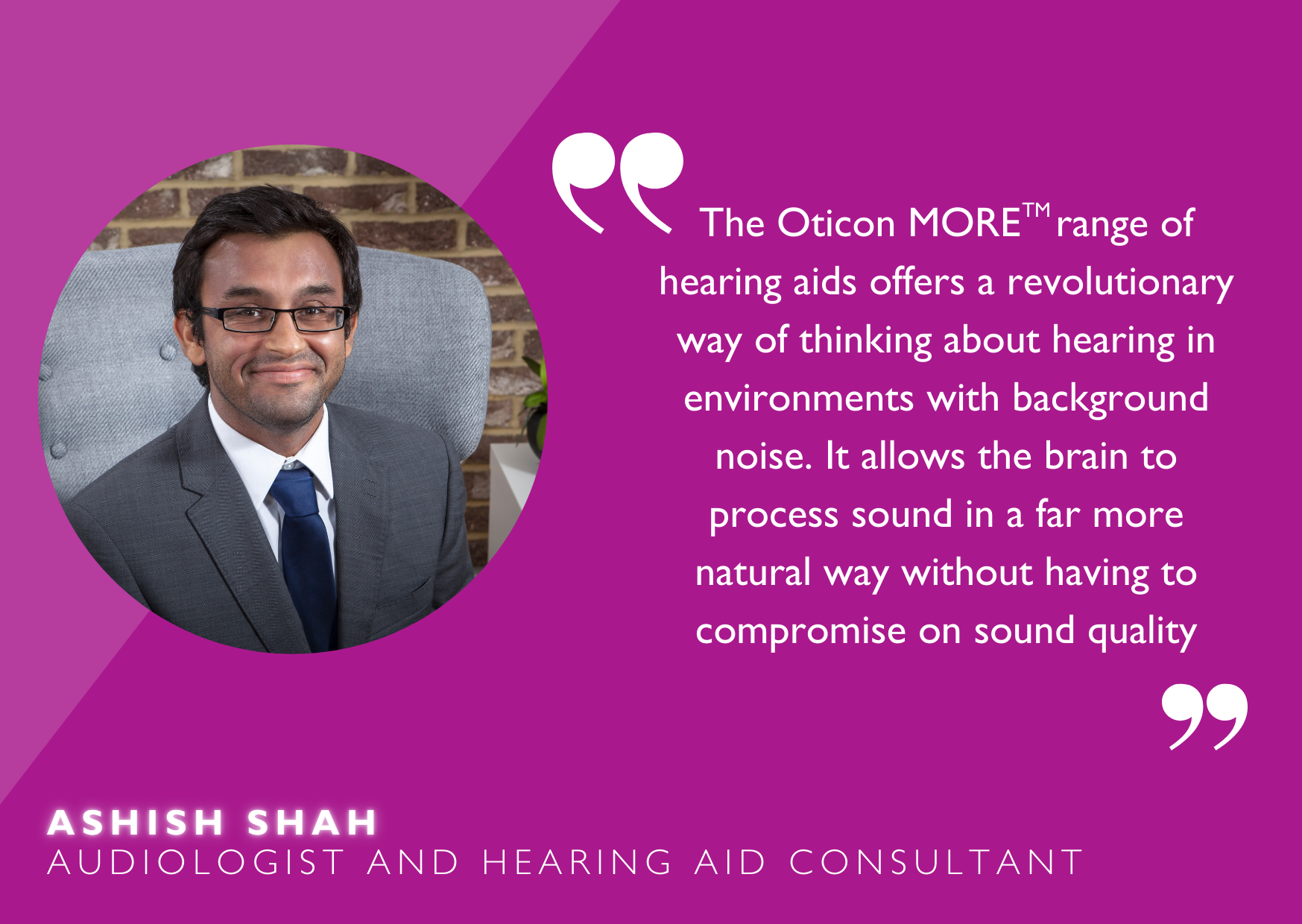 """Quote from audiologist, Ashish Shah, """"Oticon More range of hearing aids offers a revolutionary way of thinking..."""""""