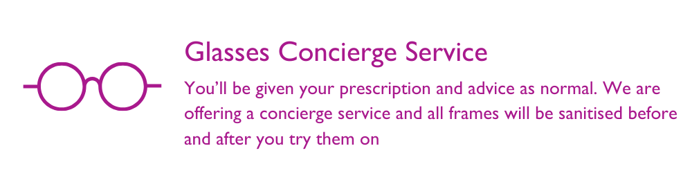 You'll be given your prescription and advice as normal. We are offering a concierge service and all frames will be sanitised before and after you try them on
