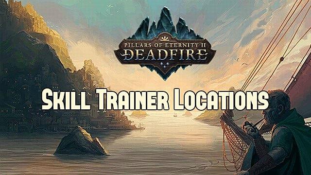 Pillars of Eternity 2 Skill Trainer Locations Guide