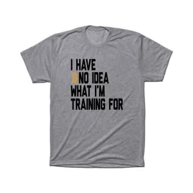 I Have No Idea What I'm Training For T-Shirt