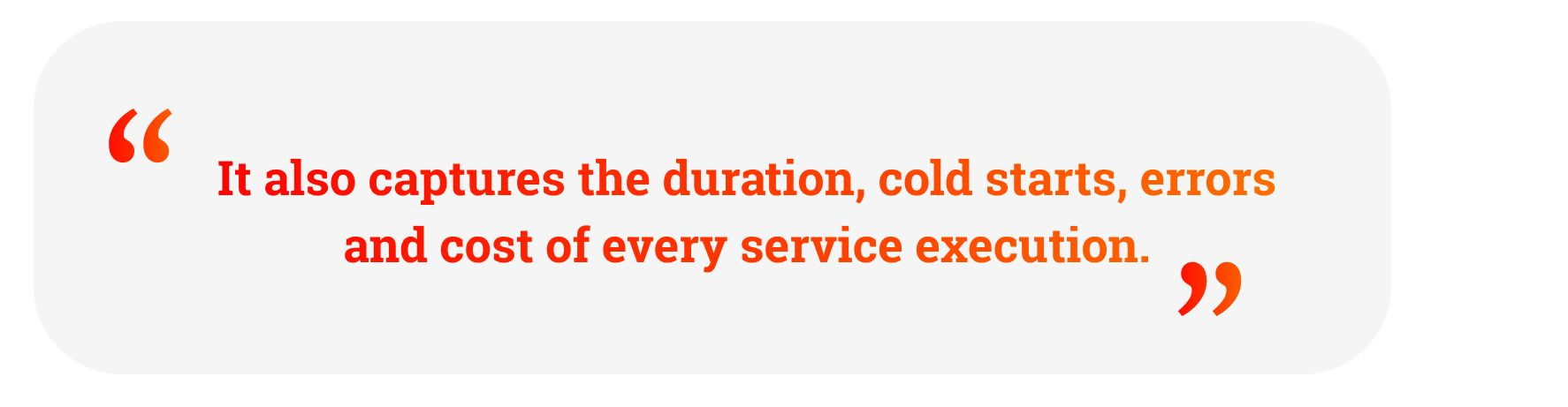 "Quote: ""It also captures the duration, cold starts, errors and cost of every service execution."""